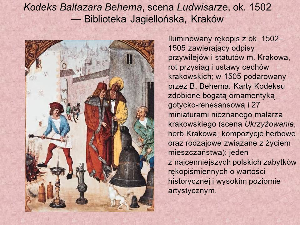 Kodeks Baltazara Behema, scena Ludwisarze, ok. 1502 — Biblioteka Jagiellońska, Kraków Iluminowany rękopis z ok. 1502– 1505 zawierający odpisy przywile