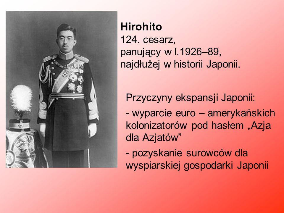 Hirohito 124. cesarz, panujący w l.1926–89, najdłużej w historii Japonii. Przyczyny ekspansji Japonii: - wyparcie euro – amerykańskich kolonizatorów p