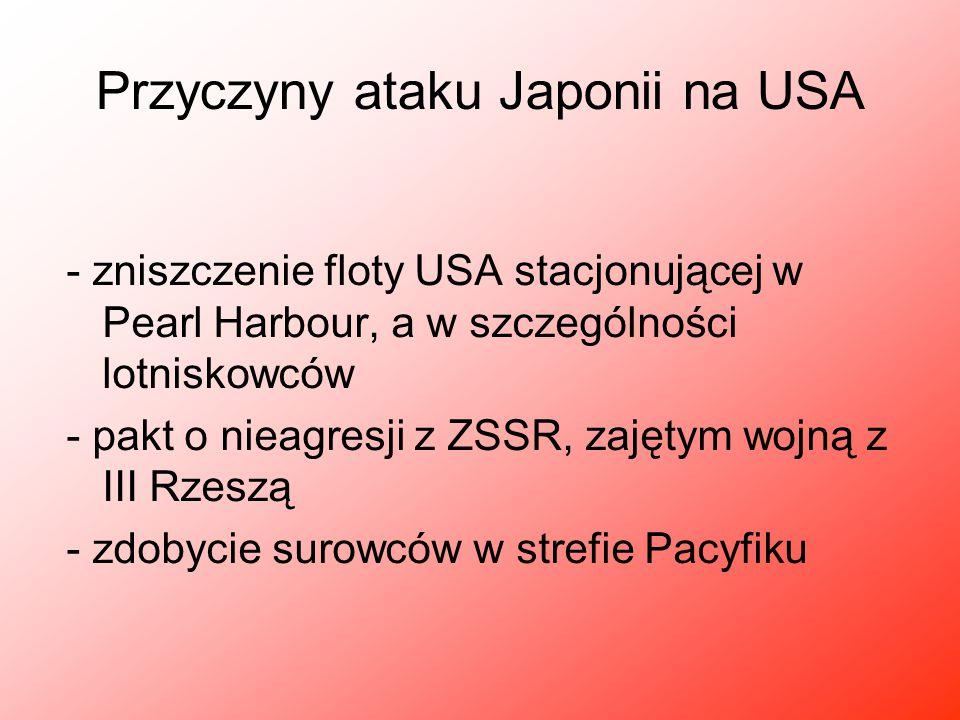 Przyczyny ataku Japonii na USA - zniszczenie floty USA stacjonującej w Pearl Harbour, a w szczególności lotniskowców - pakt o nieagresji z ZSSR, zajęt