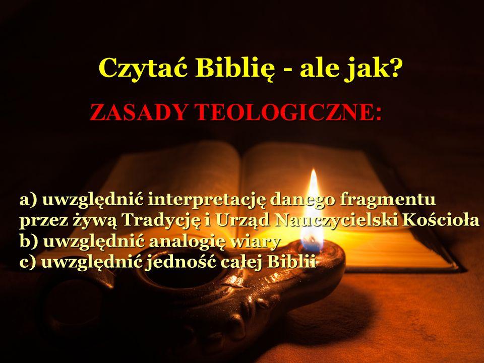 ZASADY TEOLOGICZNE : Czytać Biblię - ale jak? a) uwzględnić interpretację danego fragmentu przez żywą Tradycję i Urząd Nauczycielski Kościoła b) uwzgl