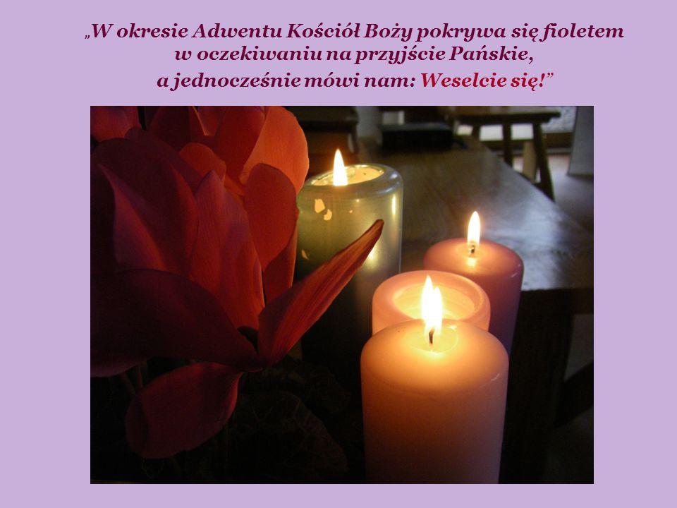 """"""" W okresie Adwentu Kościół Boży pokrywa się fioletem w oczekiwaniu na przyjście Pańskie, a jednocześnie mówi nam: Weselcie się!"""""""