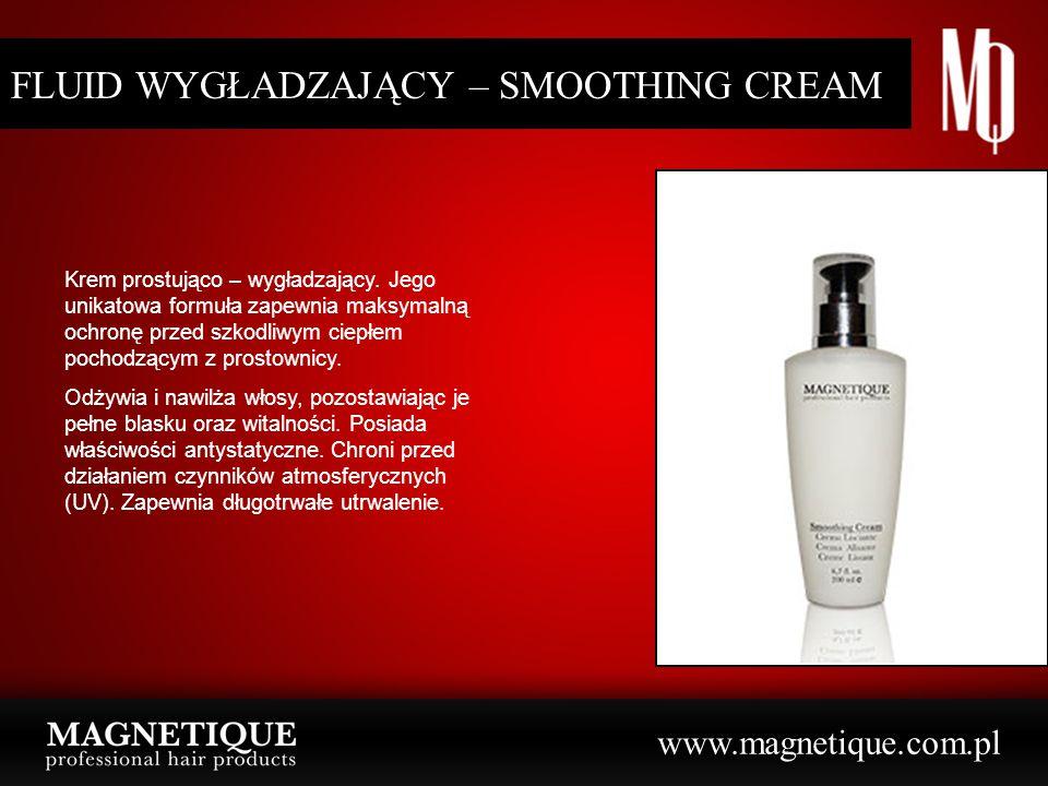 www.magnetique.com.pl FLUID WYGŁADZAJĄCY – SMOOTHING CREAM Krem prostująco – wygładzający. Jego unikatowa formuła zapewnia maksymalną ochronę przed sz