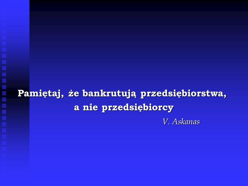 Pamiętaj, że bankrutują przedsiębiorstwa, a nie przedsiębiorcy a nie przedsiębiorcy V. Askanas
