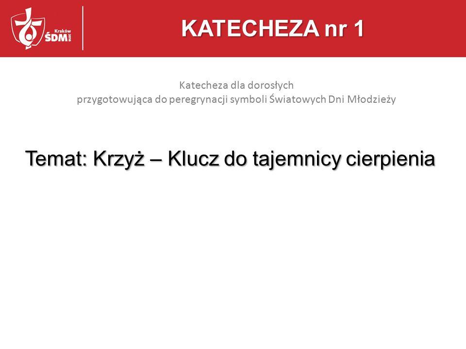 Temat: Krzyż – Klucz do tajemnicy cierpienia KATECHEZA nr 1 Katecheza dla dorosłych przygotowująca do peregrynacji symboli Światowych Dni Młodzieży