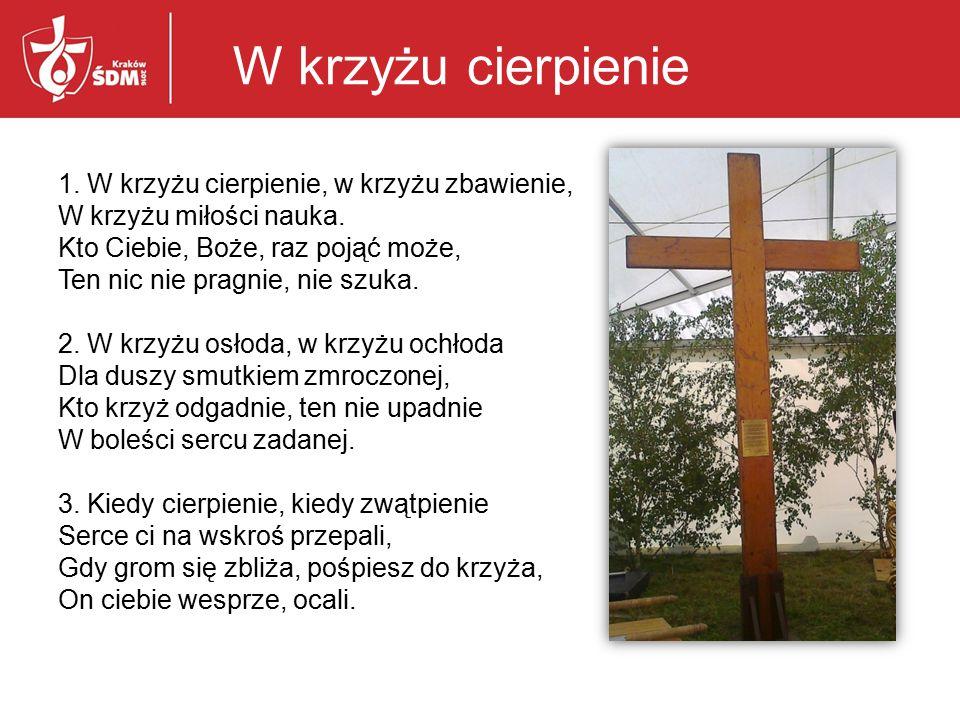1.W krzyżu cierpienie, w krzyżu zbawienie, W krzyżu miłości nauka.