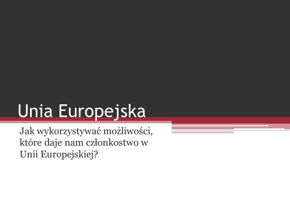 Jak wykorzystywać możliwości, które daje nam członkostwo w Unii Europejskiej? Unia Europejska
