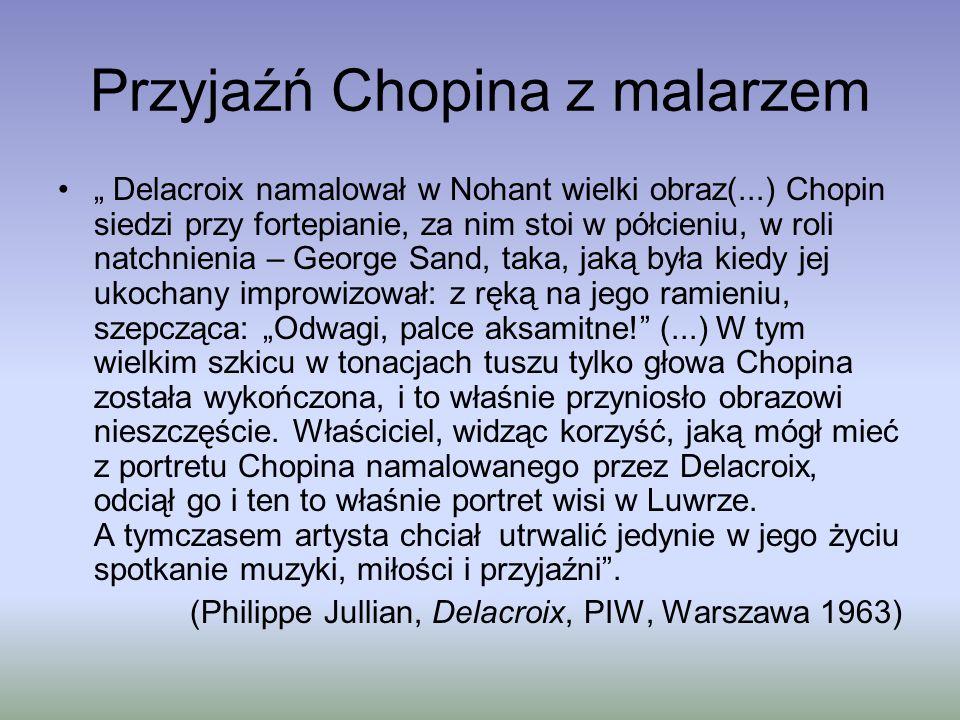 """Przyjaźń Chopina z malarzem """" Delacroix namalował w Nohant wielki obraz(...) Chopin siedzi przy fortepianie, za nim stoi w półcieniu, w roli natchnienia – George Sand, taka, jaką była kiedy jej ukochany improwizował: z ręką na jego ramieniu, szepcząca: """"Odwagi, palce aksamitne! (...) W tym wielkim szkicu w tonacjach tuszu tylko głowa Chopina została wykończona, i to właśnie przyniosło obrazowi nieszczęście."""