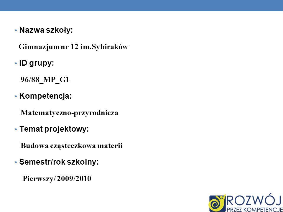 Nazwa szkoły: Gimnazjum nr 12 im.Sybiraków ID grupy: 96/88_MP_G1 Kompetencja: Matematyczno-przyrodnicza Temat projektowy: Budowa cząsteczkowa materii Semestr/rok szkolny: Pierwszy/ 2009/2010