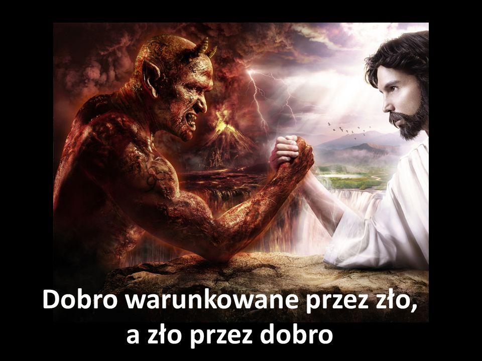 Dobro warunkowane przez zło, a zło przez dobro