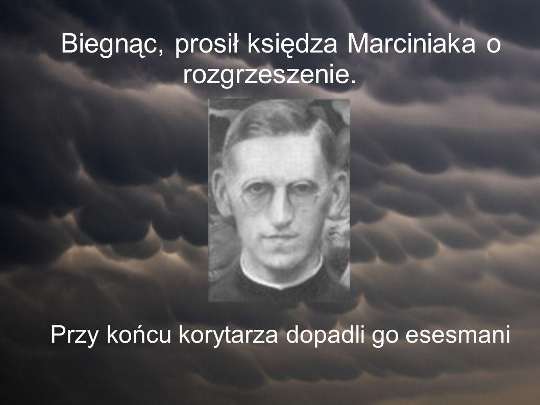 Biegnąc, prosił księdza Marciniaka o rozgrzeszenie. Przy końcu korytarza dopadli go esesmani