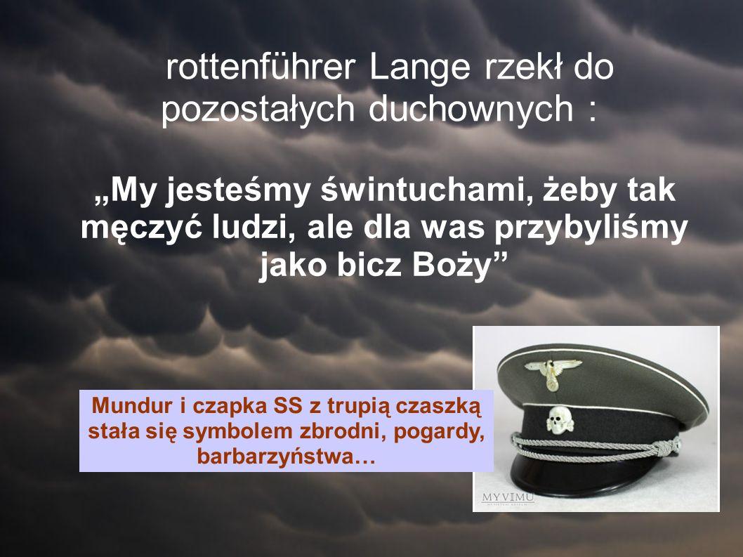 """rottenführer Lange rzekł do pozostałych duchownych : """"My jesteśmy świntuchami, żeby tak męczyć ludzi, ale dla was przybyliśmy jako bicz Boży Mundur i czapka SS z trupią czaszką stała się symbolem zbrodni, pogardy, barbarzyństwa…"""
