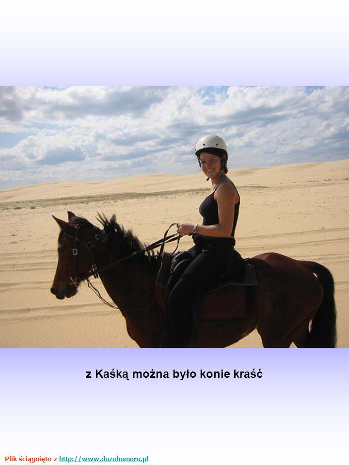 z Kaśką można było konie kraść Plik ściągnięto z http://www.duzohumoru.plhttp://www.duzohumoru.pl