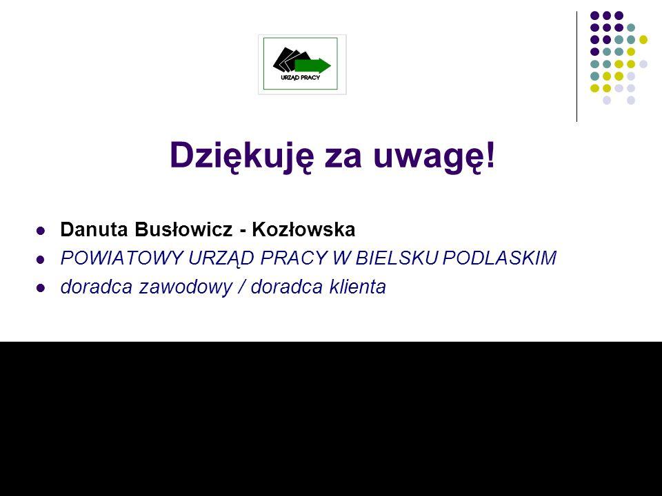 Dziękuję za uwagę! Danuta Busłowicz - Kozłowska POWIATOWY URZĄD PRACY W BIELSKU PODLASKIM doradca zawodowy / doradca klienta