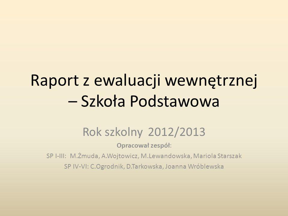 Raport z ewaluacji wewnętrznej – Szkoła Podstawowa Rok szkolny 2012/2013 Opracował zespół: SP I-III: M.Żmuda, A.Wojtowicz, M.Lewandowska, Mariola Star