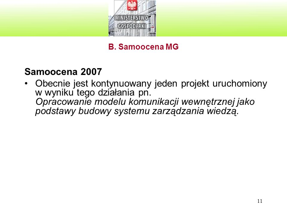 11 B. Samoocena MG Samoocena 2007 Obecnie jest kontynuowany jeden projekt uruchomiony w wyniku tego działania pn. Opracowanie modelu komunikacji wewnę