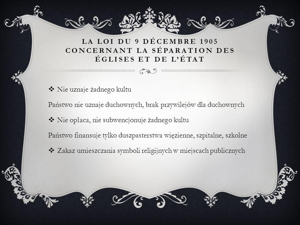 LA LOI DU 9 DÉCEMBRE 1905 CONCERNANT LA SÉPARATION DES ÉGLISES ET DE L'ÉTAT  Nie uznaje żadnego kultu Państwo nie uznaje duchownych, brak przywilejów dla duchownych  Nie opłaca, nie subwencjonuje żadnego kultu Państwo finansuje tylko duszpasterstwa więzienne, szpitalne, szkolne  Zakaz umieszczania symboli religijnych w miejscach publicznych