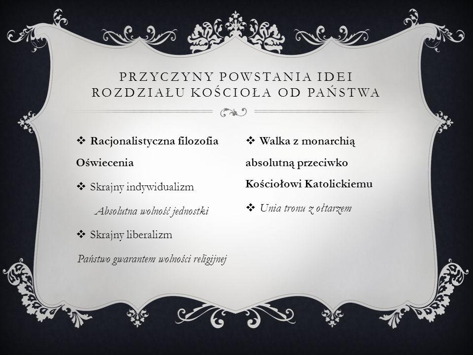  Racjonalistyczna filozofia Oświecenia  Skrajny indywidualizm Absolutna wolność jednostki  Skrajny liberalizm Państwo gwarantem wolności religijnej PRZYCZYNY POWSTANIA IDEI ROZDZIAŁU KOŚCIOŁA OD PAŃSTWA  Walka z monarchią absolutną przeciwko Kościołowi Katolickiemu  Unia tronu z ołtarzem