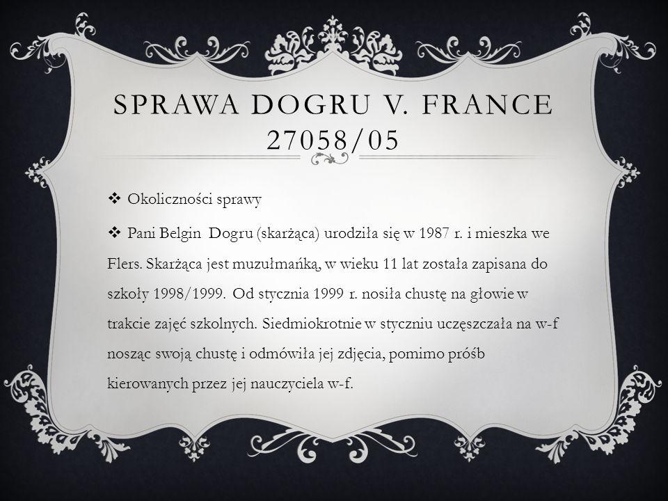 SPRAWA DOGRU V. FRANCE 27058/05  Okoliczności sprawy  Pani Belgin Dogru (skarżąca) urodziła się w 1987 r. i mieszka we Flers. Skarżąca jest muzułmań