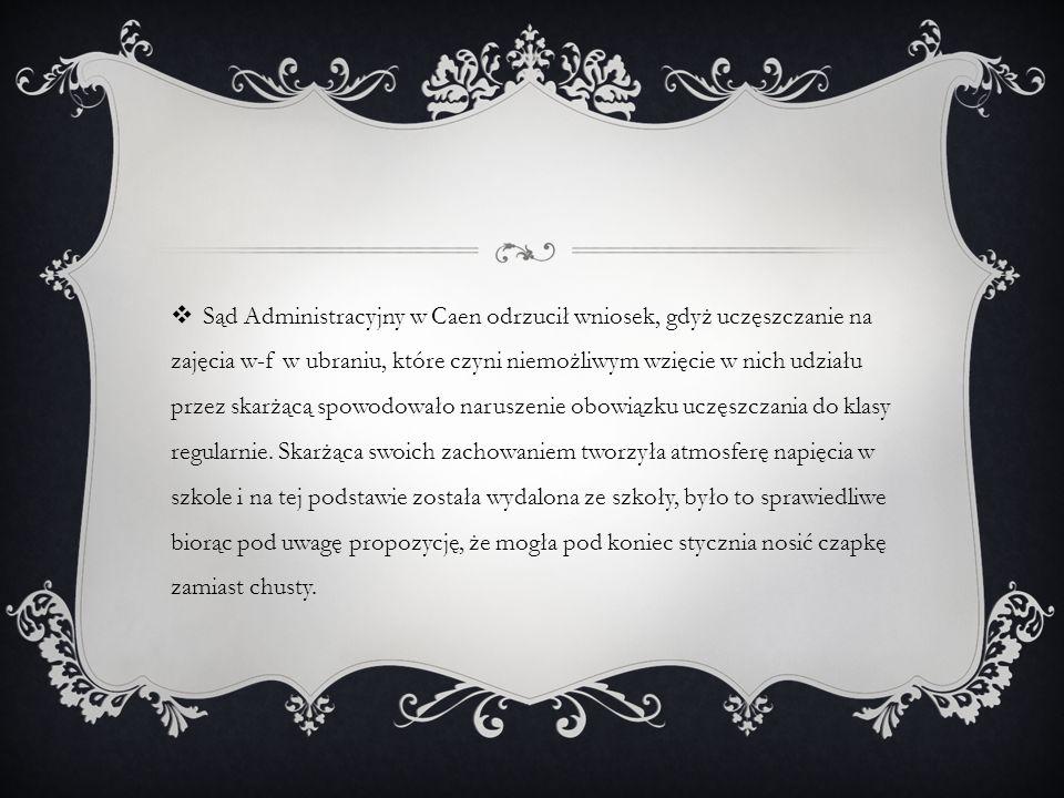  Sąd Administracyjny w Caen odrzucił wniosek, gdyż uczęszczanie na zajęcia w-f w ubraniu, które czyni niemożliwym wzięcie w nich udziału przez skarżącą spowodowało naruszenie obowiązku uczęszczania do klasy regularnie.