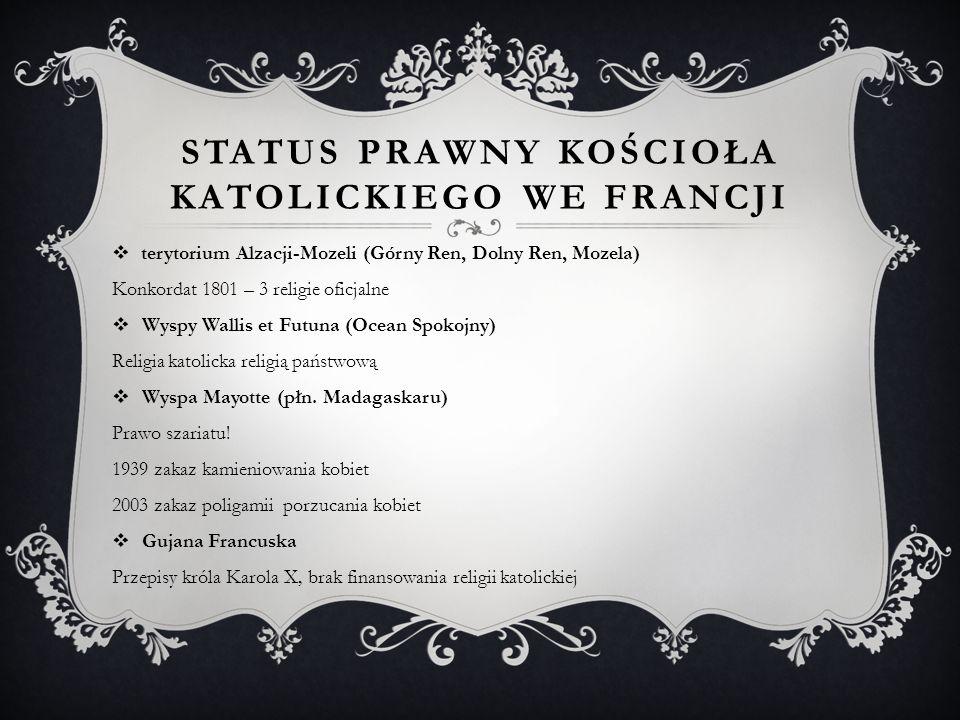 STATUS PRAWNY KOŚCIOŁA KATOLICKIEGO WE FRANCJI  terytorium Alzacji-Mozeli (Górny Ren, Dolny Ren, Mozela) Konkordat 1801 – 3 religie oficjalne  Wyspy Wallis et Futuna (Ocean Spokojny) Religia katolicka religią państwową  Wyspa Mayotte (płn.