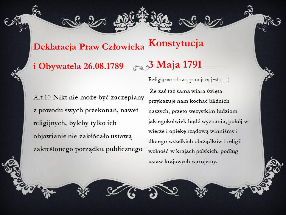 Deklaracja Praw Człowieka i Obywatela 26.08.1789 Art.10 Nikt nie może być zaczepiany z powodu swych przekonań, nawet religijnych, byleby tylko ich objawianie nie zakłócało ustawą zakreślonego porządku publicznego Konstytucja 3 Maja 1791 Religią narodową panujacą jest (…) Że zaś taż sama wiara święta przykazuje nam kochać bliźnich naszych, przeto wszystkim ludziom jakiegokolwiek bądź wyznania, pokój w wierze i opiekę rządową winniśmy i dlatego wszelkich obrządków i religii wolność w krajach polskich, podług ustaw krajowych warujemy.