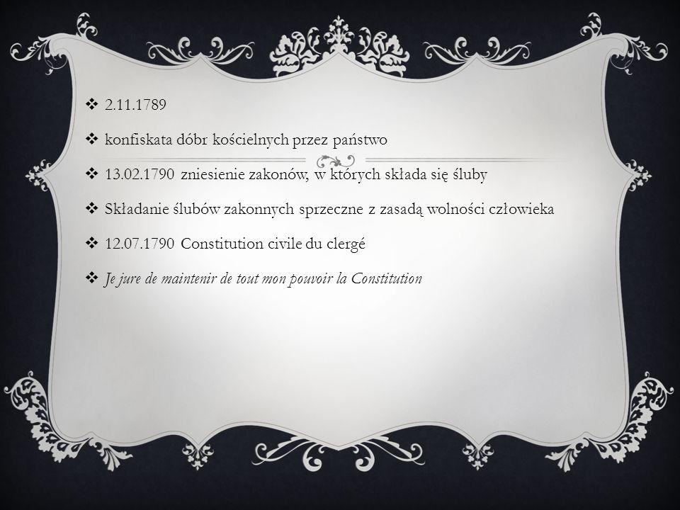  2.11.1789  konfiskata dóbr kościelnych przez państwo  13.02.1790 zniesienie zakonów, w których składa się śluby  Składanie ślubów zakonnych sprzeczne z zasadą wolności człowieka  12.07.1790 Constitution civile du clergé  Je jure de maintenir de tout mon pouvoir la Constitution