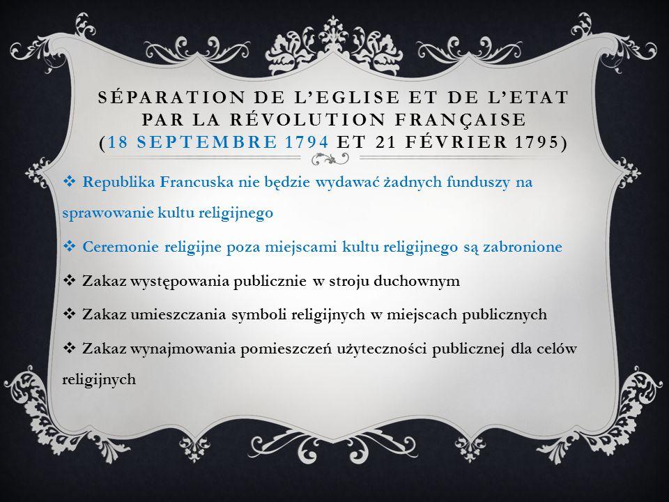 SÉPARATION DE L'EGLISE ET DE L'ETAT PAR LA RÉVOLUTION FRANÇAISE (18 SEPTEMBRE 1794 ET 21 FÉVRIER 1795)  Republika Francuska nie będzie wydawać żadnych funduszy na sprawowanie kultu religijnego  Ceremonie religijne poza miejscami kultu religijnego są zabronione  Zakaz występowania publicznie w stroju duchownym  Zakaz umieszczania symboli religijnych w miejscach publicznych  Zakaz wynajmowania pomieszczeń użyteczności publicznej dla celów religijnych