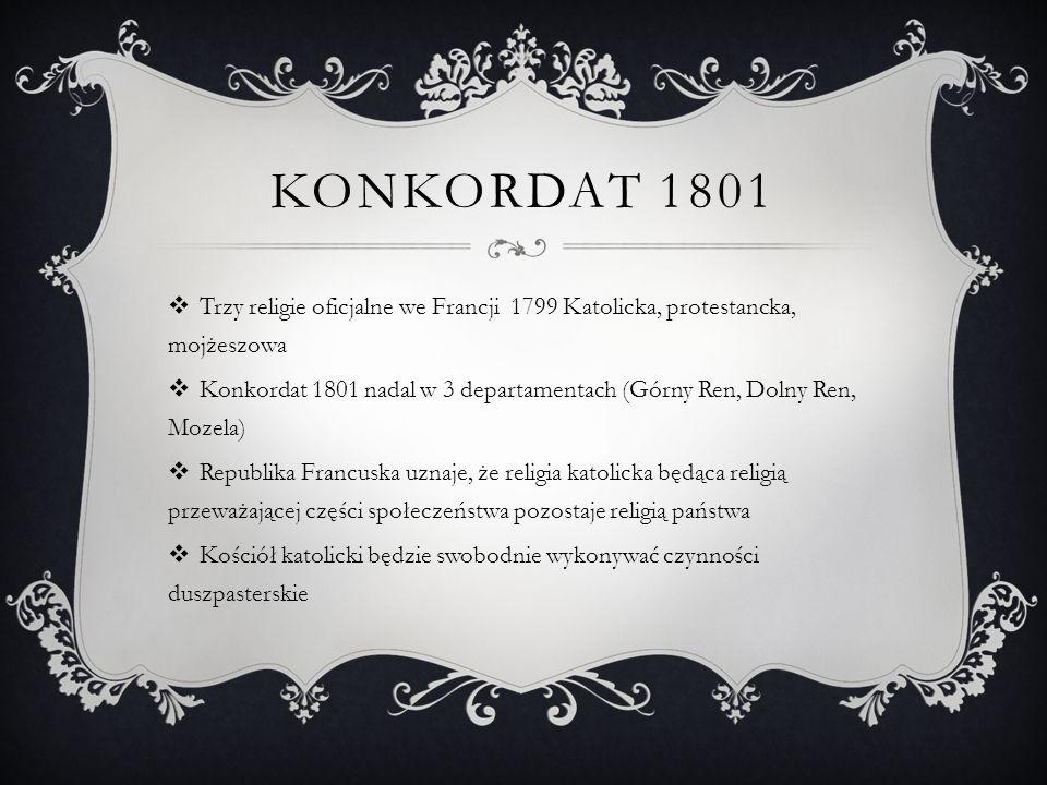 KONKORDAT 1801  Trzy religie oficjalne we Francji 1799 Katolicka, protestancka, mojżeszowa  Konkordat 1801 nadal w 3 departamentach (Górny Ren, Doln