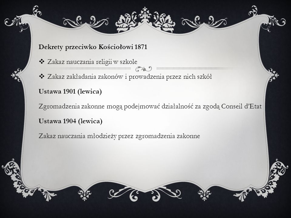 Dekrety przeciwko Kościołowi 1871  Zakaz nauczania religii w szkole  Zakaz zakładania zakonów i prowadzenia przez nich szkół Ustawa 1901 (lewica) Zgromadzenia zakonne mogą podejmować działalność za zgodą Conseil d'Etat Ustawa 1904 (lewica) Zakaz nauczania młodzieży przez zgromadzenia zakonne