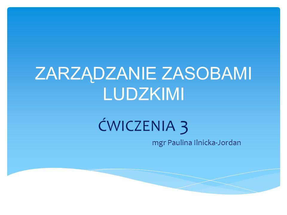 ZARZĄDZANIE ZASOBAMI LUDZKIMI ĆWICZENIA 3 mgr Paulina Ilnicka-Jordan