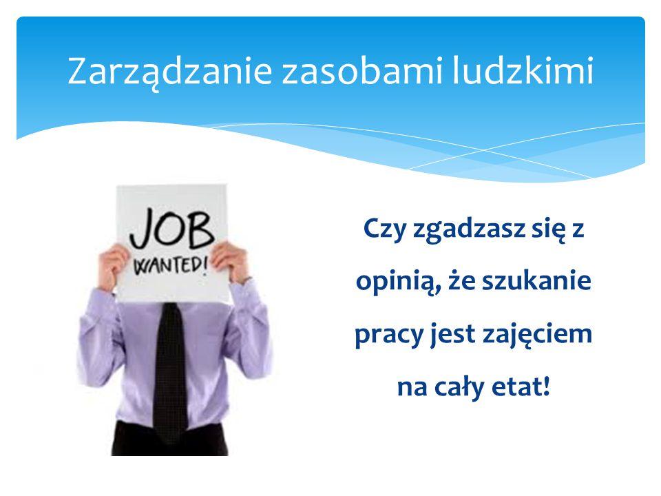 Zarządzanie zasobami ludzkimi Czy zgadzasz się z opinią, że szukanie pracy jest zajęciem na cały etat!