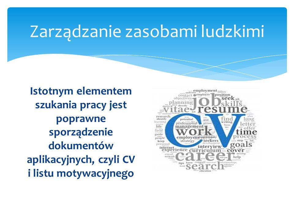 Zarządzanie zasobami ludzkimi Istotnym elementem szukania pracy jest poprawne sporządzenie dokumentów aplikacyjnych, czyli CV i listu motywacyjnego