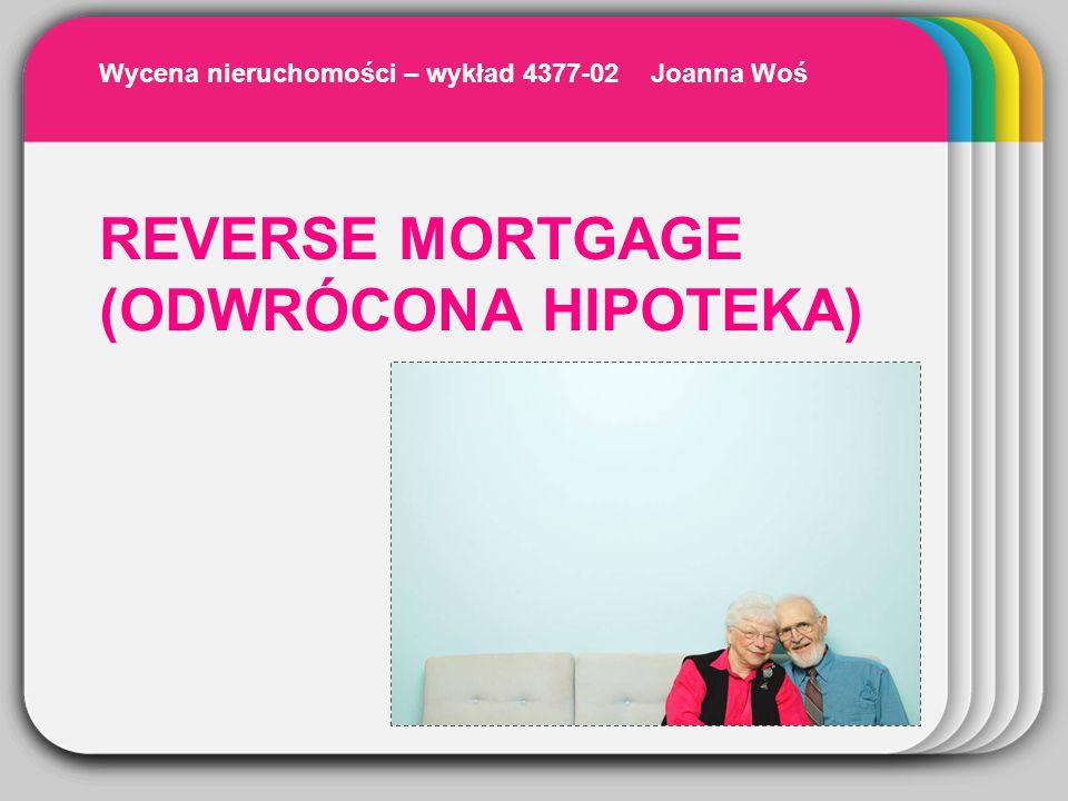 Idea odwróconego kredytu hipotecznego Wg definicji amerykańskiej: kredyt, który zabezpieczony jest na wartości nieruchomości posiadanej przez osobę starszą (powyżej 62 lat), nie wymagający żadnych miesięcznych spłat.