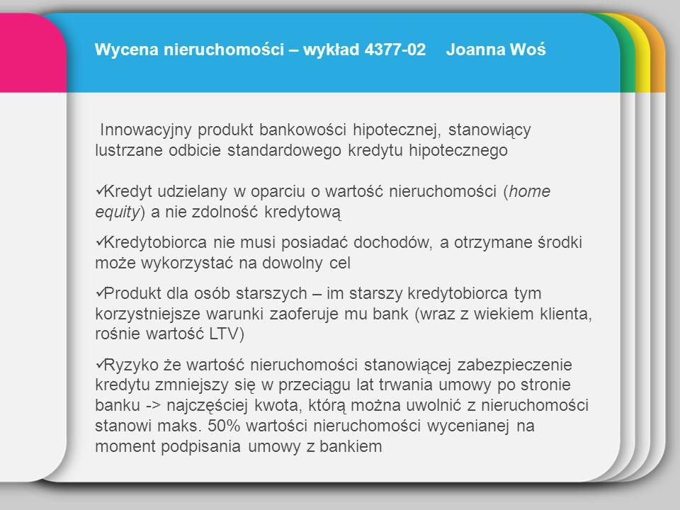 Wycena nieruchomości – wykład 4377-02 Joanna Woś Innowacyjny produkt bankowości hipotecznej, stanowiący lustrzane odbicie standardowego kredytu hipote