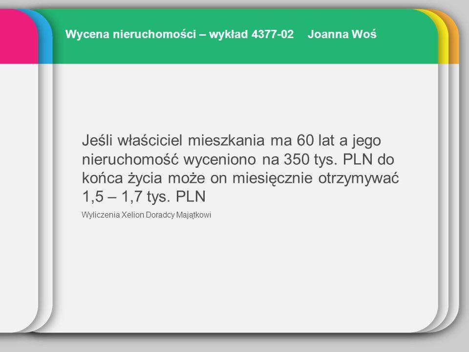Wycena nieruchomości – wykład 4377-02 Joanna Woś Jeśli właściciel mieszkania ma 60 lat a jego nieruchomość wyceniono na 350 tys. PLN do końca życia mo