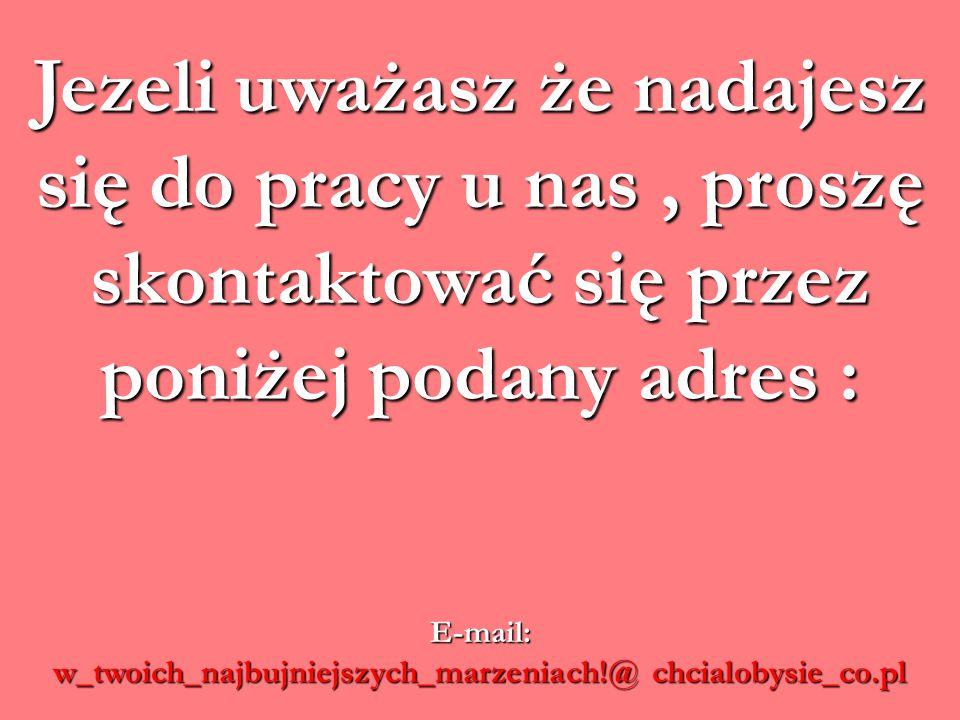 Jezeli uważasz że nadajesz się do pracy u nas, proszę skontaktować się przez poniżej podany adres : E-mail: w_twoich_najbujniejszych_marzeniach!@ chcialobysie_co.pl