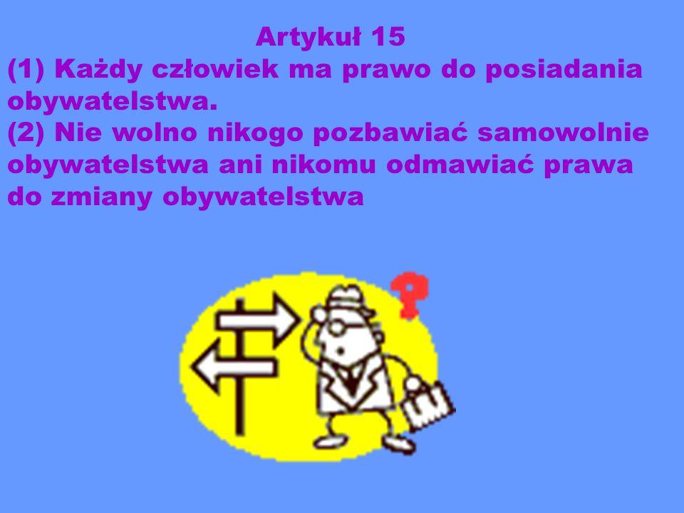 Artykuł 15 (1) Każdy człowiek ma prawo do posiadania obywatelstwa. (2) Nie wolno nikogo pozbawiać samowolnie obywatelstwa ani nikomu odmawiać prawa do