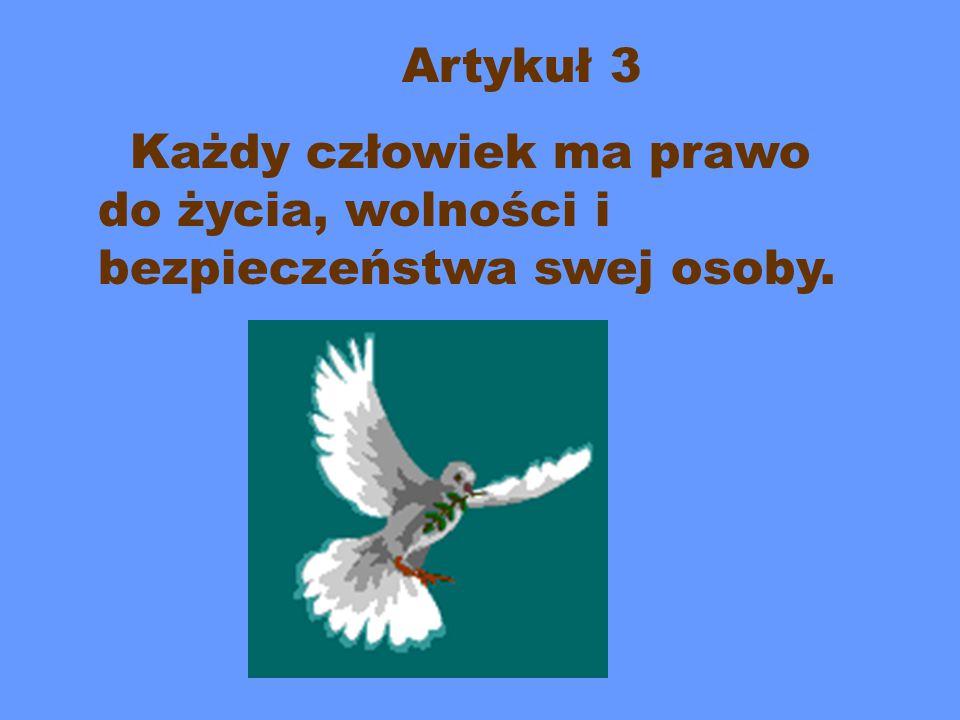 Artykuł 3 Każdy człowiek ma prawo do życia, wolności i bezpieczeństwa swej osoby.