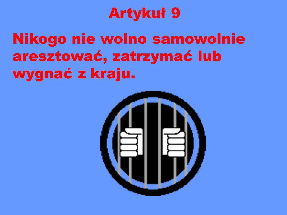 Artykuł 9 Nikogo nie wolno samowolnie aresztować, zatrzymać lub wygnać z kraju.
