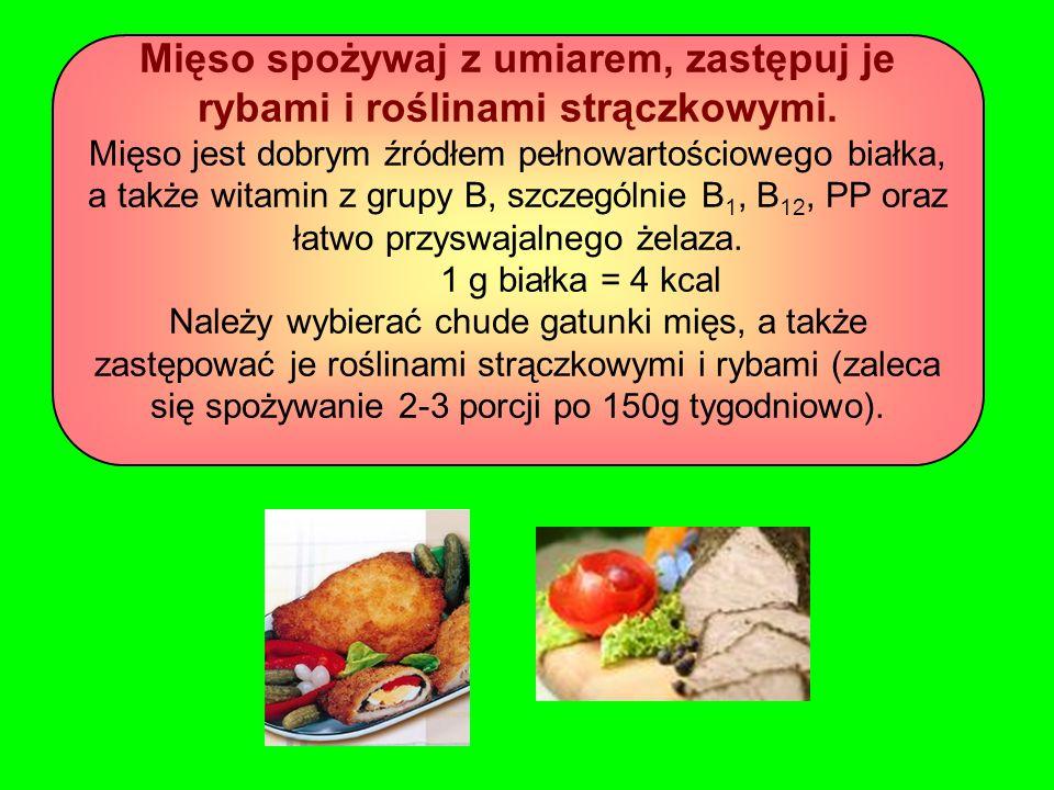 Mięso spożywaj z umiarem, zastępuj je rybami i roślinami strączkowymi. Mięso jest dobrym źródłem pełnowartościowego białka, a także witamin z grupy B,