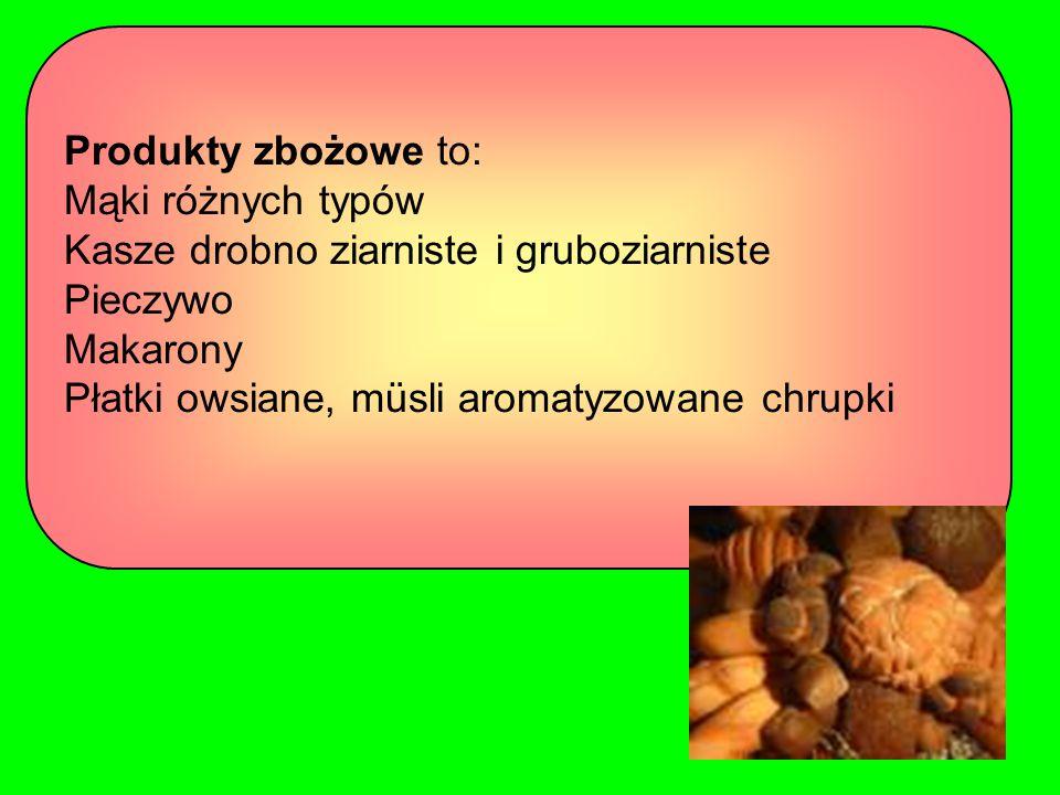 Produkty zbożowe to: Mąki różnych typów Kasze drobno ziarniste i gruboziarniste Pieczywo Makarony Płatki owsiane, müsli aromatyzowane chrupki