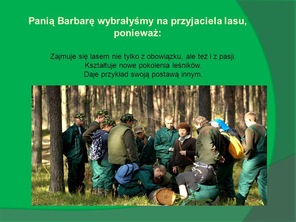 Panią Barbarę wybrałyśmy na przyjaciela lasu, ponieważ: Zajmuje się lasem nie tylko z obowiązku, ale też i z pasji.