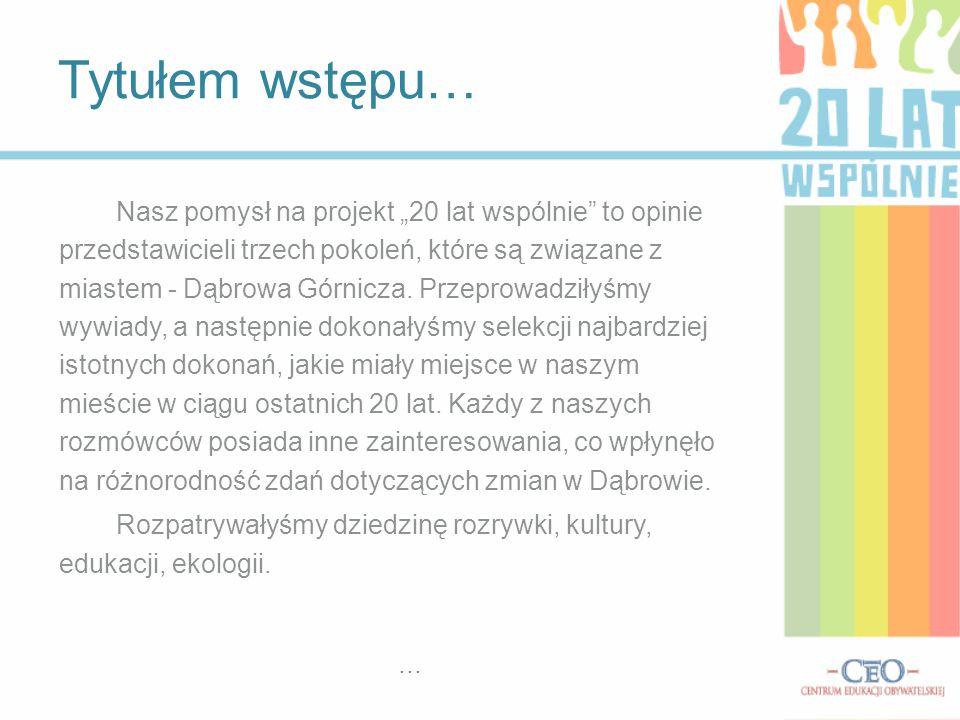 """Nasz pomysł na projekt """"20 lat wspólnie to opinie przedstawicieli trzech pokoleń, które są związane z miastem - Dąbrowa Górnicza."""