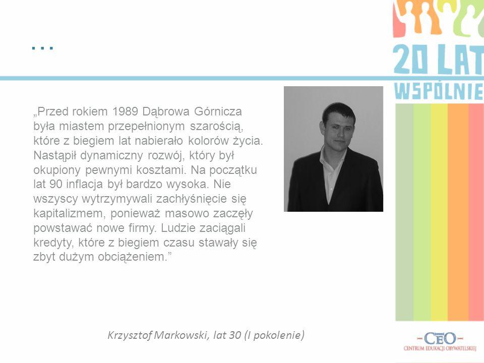 """… Krzysztof Markowski, lat 30 (I pokolenie) """"Przed rokiem 1989 Dąbrowa Górnicza była miastem przepełnionym szarością, które z biegiem lat nabierało kolorów życia."""