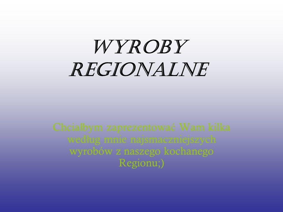Wyroby Regionalne Chcia ł bym zaprezentowa ć Wam kilka wed ł ug mnie najsmaczniejszych wyrobów z naszego kochanego Regionu;)
