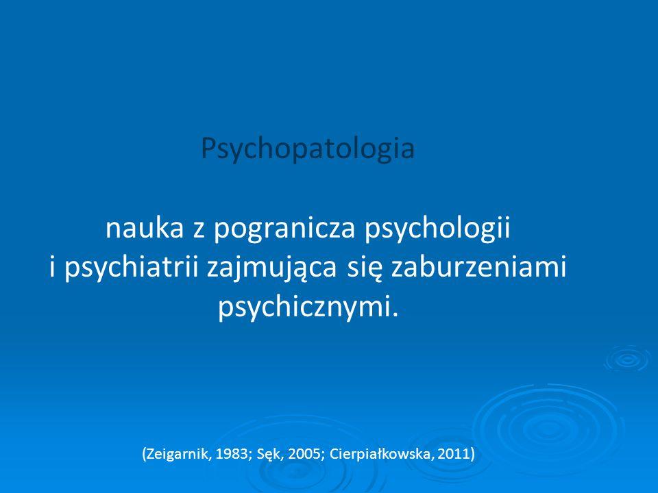 Psychopatologia nauka z pogranicza psychologii i psychiatrii zajmująca się zaburzeniami psychicznymi. (Zeigarnik, 1983; Sęk, 2005; Cierpiałkowska, 201