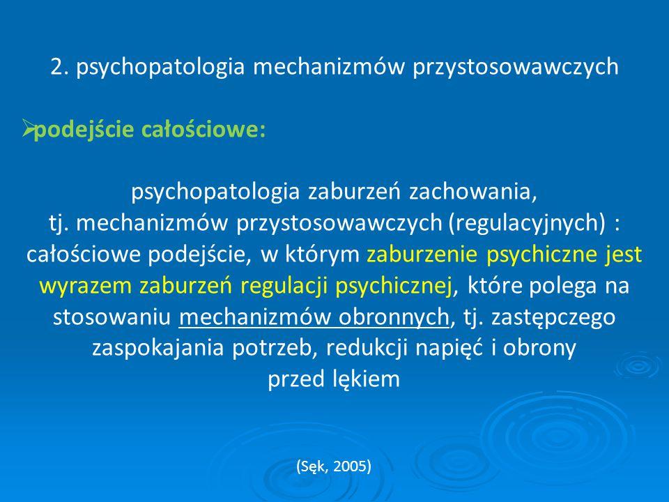 2. psychopatologia mechanizmów przystosowawczych  podejście całościowe: psychopatologia zaburzeń zachowania, tj. mechanizmów przystosowawczych (regul