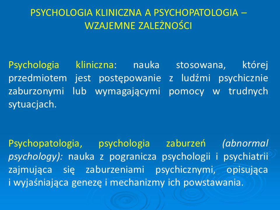 PSYCHOLOGIA KLINICZNA A PSYCHOPATOLOGIA – WZAJEMNE ZALEŻNOŚCI Psychologia kliniczna: nauka stosowana, której przedmiotem jest postępowanie z ludźmi ps