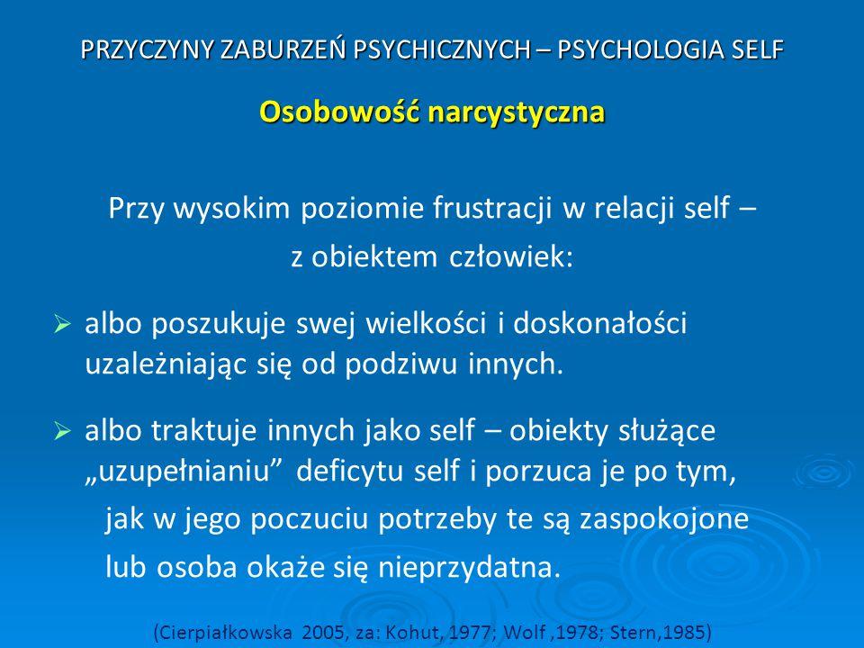 PRZYCZYNY ZABURZEŃ PSYCHICZNYCH – PSYCHOLOGIA SELF Osobowość narcystyczna Przy wysokim poziomie frustracji w relacji self – z obiektem człowiek:   a