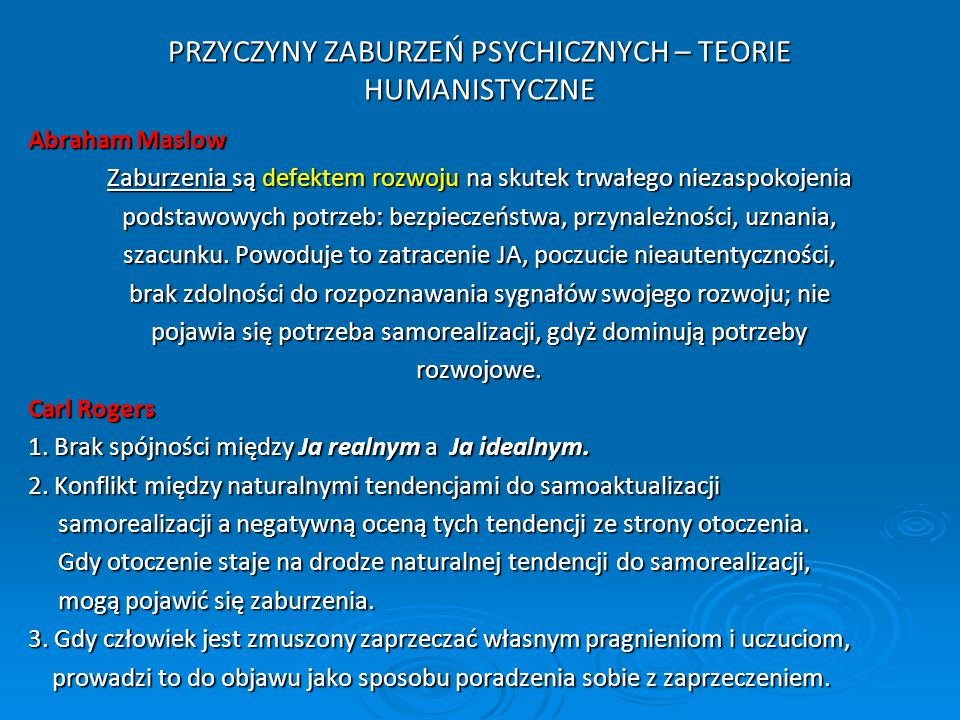 PRZYCZYNY ZABURZEŃ PSYCHICZNYCH – TEORIE HUMANISTYCZNE Abraham Maslow Zaburzenia są defektem rozwoju na skutek trwałego niezaspokojenia podstawowych p